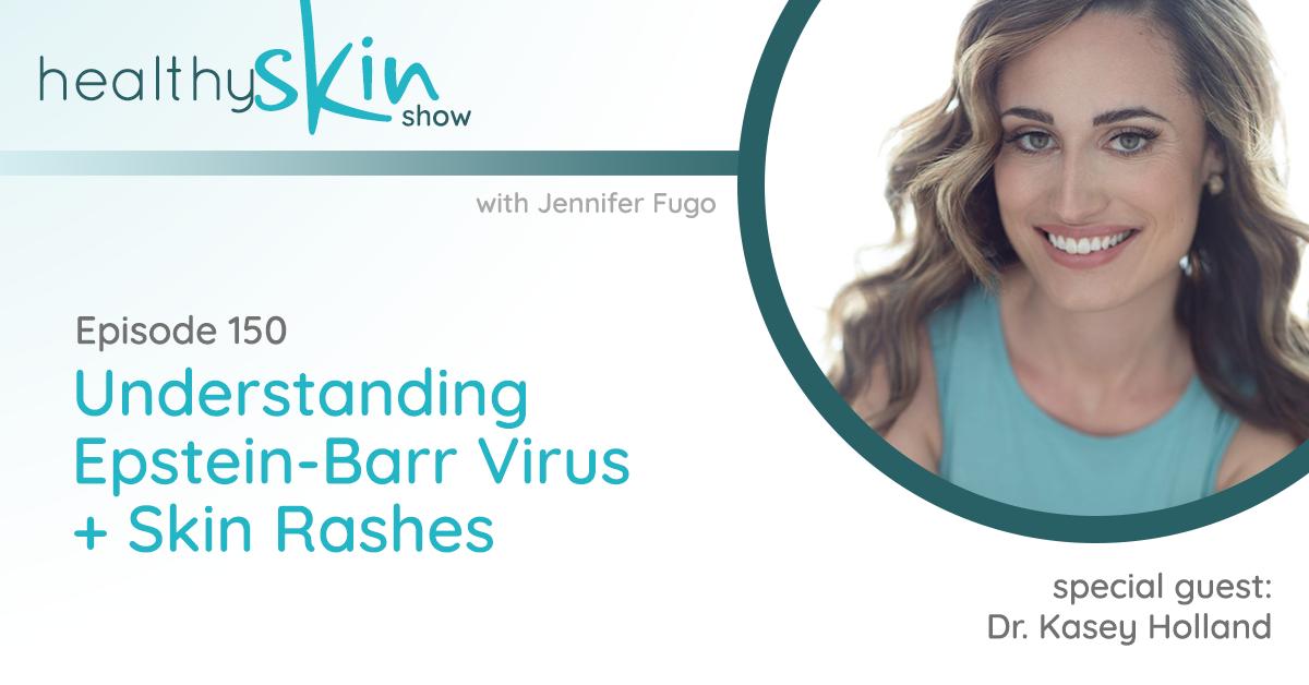 150: Understanding Epstein-Barr Virus + Skin Rashes w/ Dr. Kasey Holland
