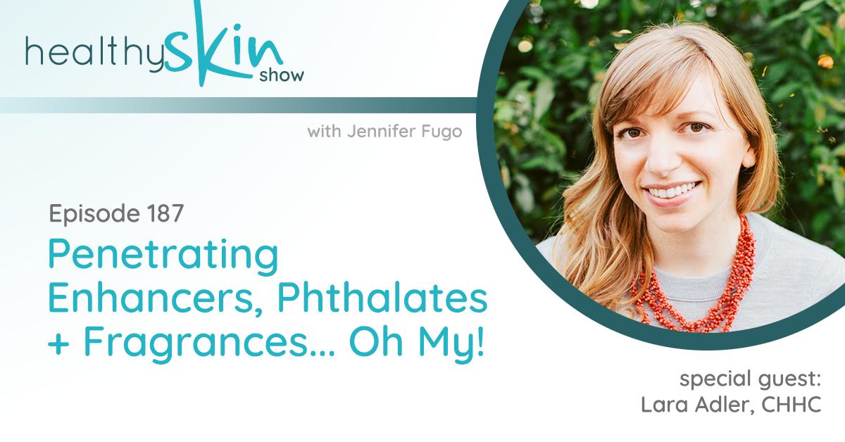 187: Penetrating Enhancers, Phthalates + Fragrances... Oh My! w/ Lara Adler, CHHC