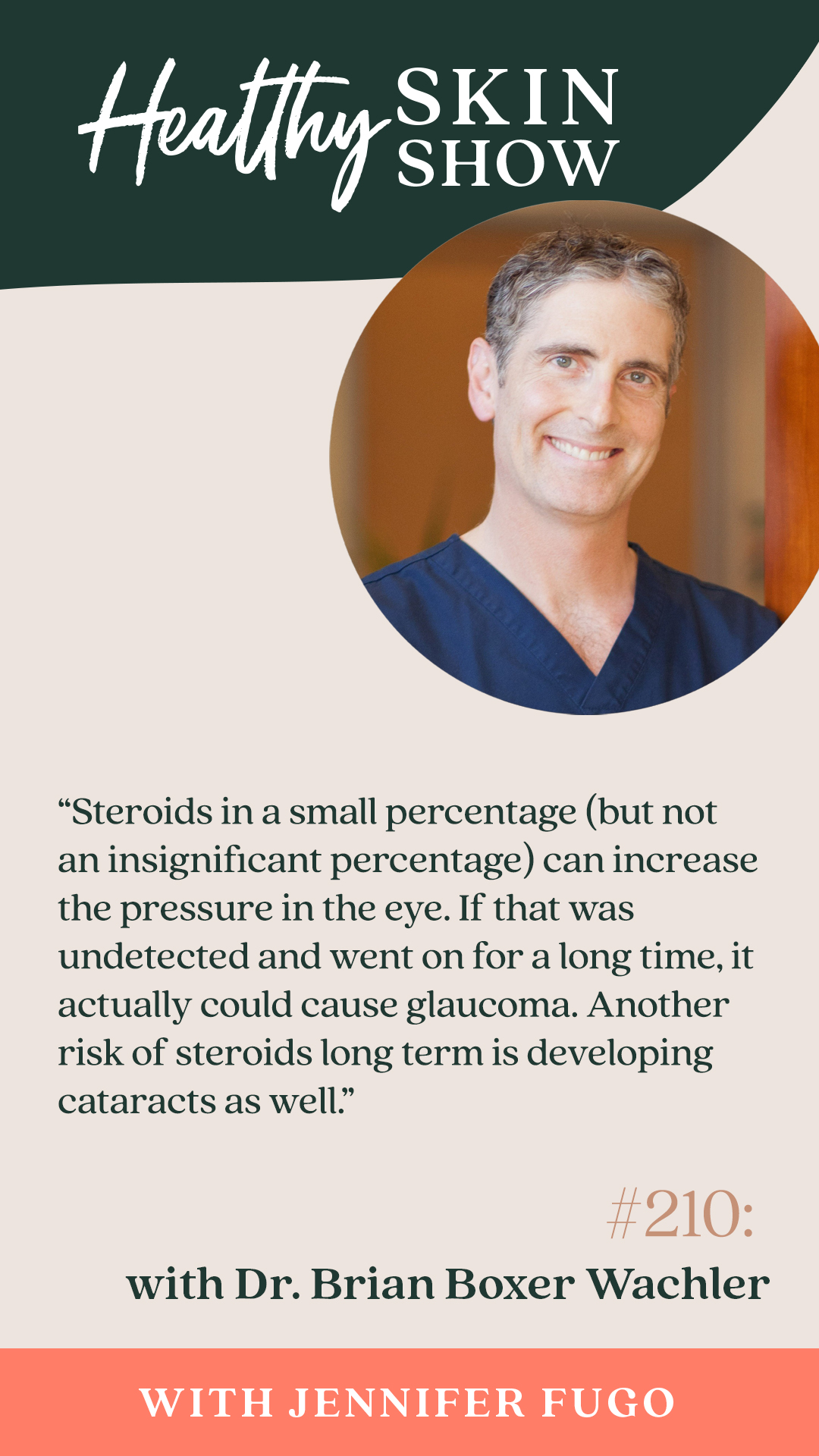 """""""Steroids in a small percentage (but not an insignificant percentage) can increase the pressure in the eye. If that was undetected and went on for a long time, it actually could cause glaucoma. Another risk of steroids long term is developing cataracts as well."""""""